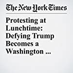 Protesting at Lunchtime: Defying Trump Becomes a Washington Lifestyle | Katie Rogers