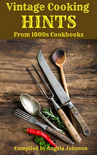 Vintage Cooking Hints from the1800s: Saving Time and Labor in the Days Before Gas and Electricity by Angela Johnson