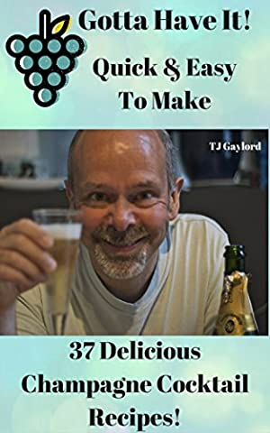 Gotta Have It Quick & Easy To Make 37 Delicious Champagne Cocktail Recipes!