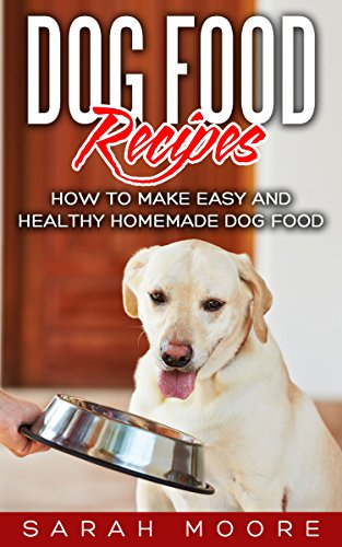 Dog Food Recipes: How to Make Easy and Healthy Homemade Dog Food by [Moore, Sarah]