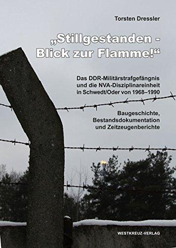Stillgestanden - Blick zur Flamme! Das DDR-Militärstrafgefängnis und die NVA-Disziplinareinheit in Schwedt an der Oder von 1968-1990