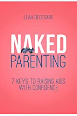 Naked Parenting: 7 Keys to Raising Kids with Confidence Kindle Edition