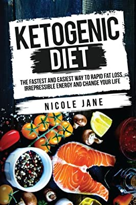 Ketogenic Diet: The Fastest And Easiest Way To Rapid Fat Loss, Irrepressible Energy And Change Your Life (In Only 2 Weeks): With 30 Days Diet Recipes