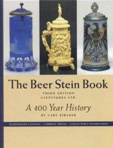 The beer stein book: A 400 year history, illustrated catalog, current prices, collector's information by Kirsner, Gary (January 1, 2000) Hardcover - History Beer Stein
