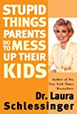 Stupid Things Parents Do to Mess up Their Kids, Laura Schlessinger, 0060933798