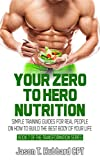 Your Zero to Hero Nutrition: Simple Training Guides for Real People on How to Build the Best Body of Your Life (muscle, strength, exercise, book, love, weight lifting)