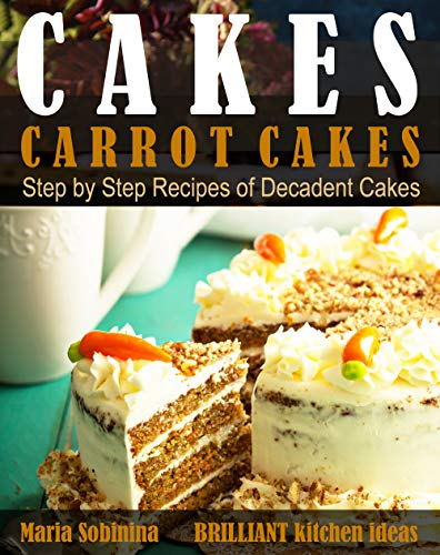 Cakes: Carrot Cakes. Step by Step Recipes  of Decadent Cake. (Dessert Baking Book 4) by [Sobinina, Maria]