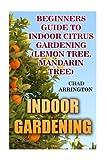 Indoor Gardening: Beginners Guide to Indoor Citrus Gardening: (Lemon Tree, Mandarin Tree)