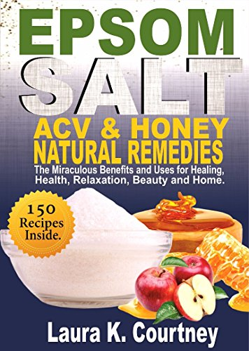 Epsom Salt, Apple Cider Vinegar and Honey Natural Remedies: The Miraculous Benefits and Uses for Healing, Health, Relaxation, Beauty & Home: DIY Project, Lose Weight, Pain Management, Gardening books