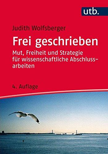 Frei geschrieben: Mut, Freiheit und Strategie für wissenschaftliche Abschlussarbeiten (Utb)