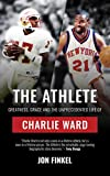 The Athlete: Greatness, Grace and the Unprecedented Life of Charlie Ward