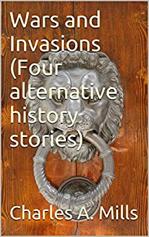 Wars and Invasions (Four alternative history stories) by [Mills, Charles A.]
