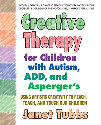 Creative Therapy for Children with Autism, ADD, and Asperger's: Using Artistic Creativity to Reach, Teach, and Touch Our