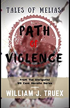 Tales of Melias: Path of Violence: From The Disfigured 99 Cent Novella Series by [Truex, William J]