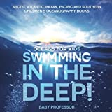 Swimming In The Deep! | Oceans for Kids - Arctic, Atlantic, Indian, Pacific And Southern | Children's Oceanography Books