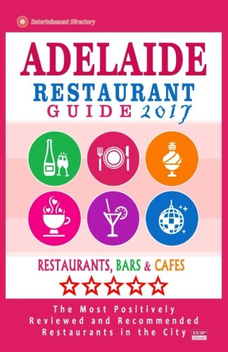 Adelaide Restaurant Guide 2017: Best Rated Restaurants in Adelaide, Australia - 500 Restaurants, Bars and Cafés recommended for Visitors, 2017