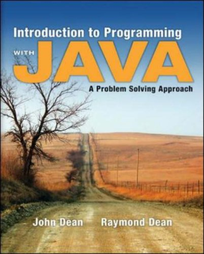 Introduction to Programming with Java: A Problem Solving Approach by John Dean , Ray Dean, Publisher : McGraw-Hill Science/Engineering/Math