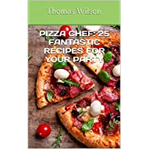 Pizza Chef: 25 Fantastic Recipes For Your Party