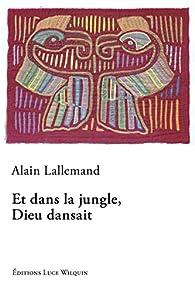 Et dans la jungle, Dieu dansait par Alain Lallemand