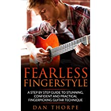 Fearless Fingerstyle: A Step By Step Guide To Stunning, Confident And Practical Fingerpicking Guitar Technique (Dan Thorpe`s Fingerpicking series)