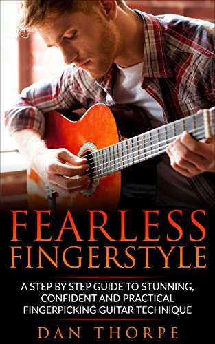 Fearless Fingerstyle: A Step By Step Guide To Stunning, Confident And Practical Fingerpicking Guitar Technique (Dan Thorpe`s Fingerpicking series) by [Thorpe, Dan]
