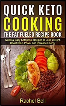 Quick Keto Cooking - The Fat Fueled Recipe Book: Quick & Easy Ketogenic Recipes to Lose Weight Boost Brain Power and Increase Energy
