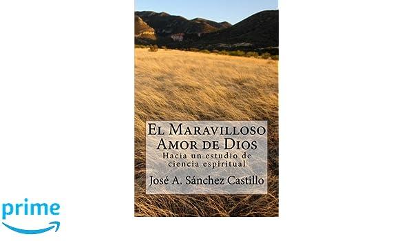 El maravilloso amor de Dios: Hacia un estudio de ciencia espiritual (Spanish Edition): Jose A Sanchez: 9781477585740: Amazon.com: Books