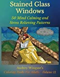 Stained Glass Windows: 50 Mind Calming And Stress Relieving Patterns (Coloring Books For Adults) (Volume 11)