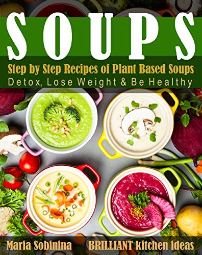 Soups: Step by Step Recipes of Plant Based Soups: Detox, Lose Weight & Be Healthy. (Cookbook: Plant Based Book 1) by [Sobinina, Maria]