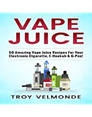 Vape Juice: 50 Amazing Vape Juice Recipes for Your Electronic Cigarette, E-Hookah & G-Pen!