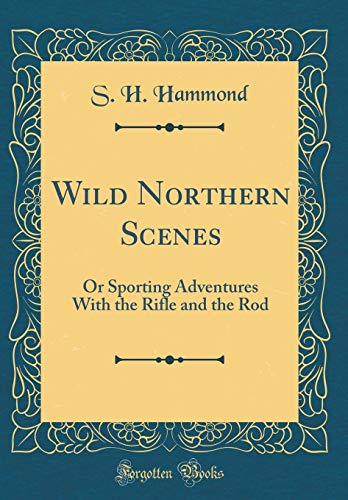 (Wild Northern Scenes: Or Sporting Adventures With the Rifle and the Rod (Classic Reprint))