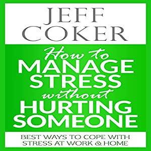 How to Manage Stress Without Hurting Someone: Best Ways to Cope with Stress at Work & Home Audiobook