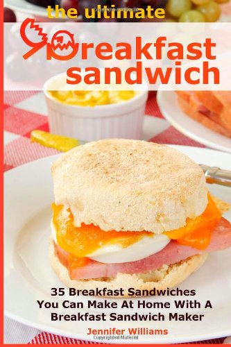 The Ultimate Breakfast Sandwich 35 Breakfast Sandwiches You Can Make At Home With A Breakfast Sandwich Maker Williams Jennifer 9781491077030 Amazon Com Books