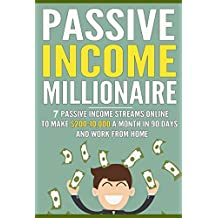 Passive Income Millionaire: Passive Income Streams Online To Make $200-10,000 A Month In 90 Days And Work From Home (Passive Income, Online Business, Passive Income Streams Book 1)