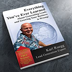 Everything You've Ever Learned about Generating Leads and Growing Your Business Is Wrong! Audiobook
