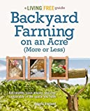 Backyard Farming on an Acre (More or Less): Eat Healthy, Save Money, and Live Sustainably in the Space You Have (A Living Free Guide)