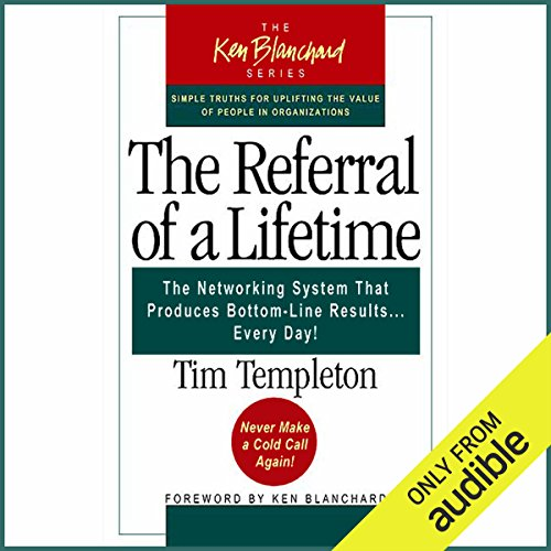 The Referral of a Lifetime: The Networking Systems that Produces Bottom Line Results…Every Day!