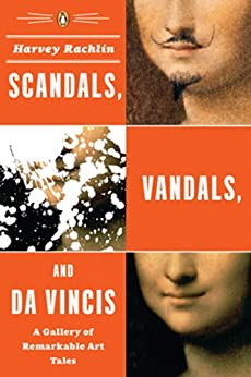 Scandals, Vandals, and da Vincis: A Gallery of Remarkable Art Tales by [Rachlin, Harvey]