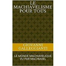 LE MACHIAVÉLISME POUR TOUS: LE MONDE MACHIAVELIQUE VU PAR MACHIAVEL (French Edition)