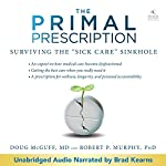 Primal Prescription: Surviving the 'Sick Care' Sinkhole   Doug McGuff - MD,Robert Murphy - PhD
