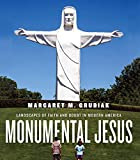 Monumental Jesus: Landscapes of Faith and Doubt in Modern America (Midcentury: Architecture, Landscape, Urbanism, and Design)