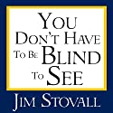 You Don't Have to Be Blind to See Audiobook by Jim Stovall Narrated by Jim Stovall