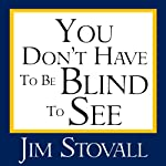 You Don't Have to Be Blind to See | Jim Stovall