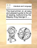 The Royal Primer; or, an Easy and Pleasant Guide to the Art of Reading Authoriz'D by His Majesty King George II, See Notes Multiple Contributors, 1170248802