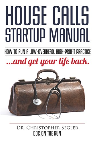 House Calls Startup Manual: How to Run a Low-overhead, High-profit Practice and Get Your Life Back (Best Low Overhead Business To Start)