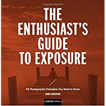 The Enthusiast's Guide to Exposure: 45 Photographic Principles You Need to Know