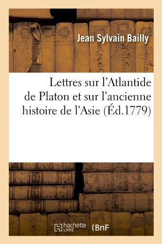 Lettres Sur L'Atlantide de Platon Et Sur L'Ancienne Histoire de L'Asie (Ed.1779) (Litterature) (French Edition)