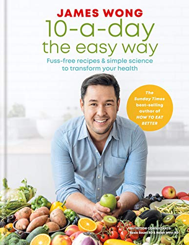10-a-Day the Easy Way: Fuss-free Recipes & Simple Science to Transform your Health by [Wong, James]