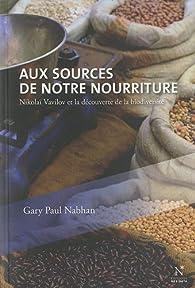 Aux sources de notre nourriture : Nikolaï Vavilov et la découverte de la biodiversité par Gary-Paul Nabhan