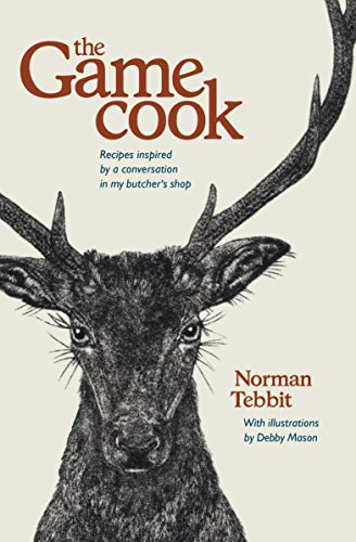 The Game Cook: Recipes inspired by a conversation in my butcher's shop by Norman Tebbit